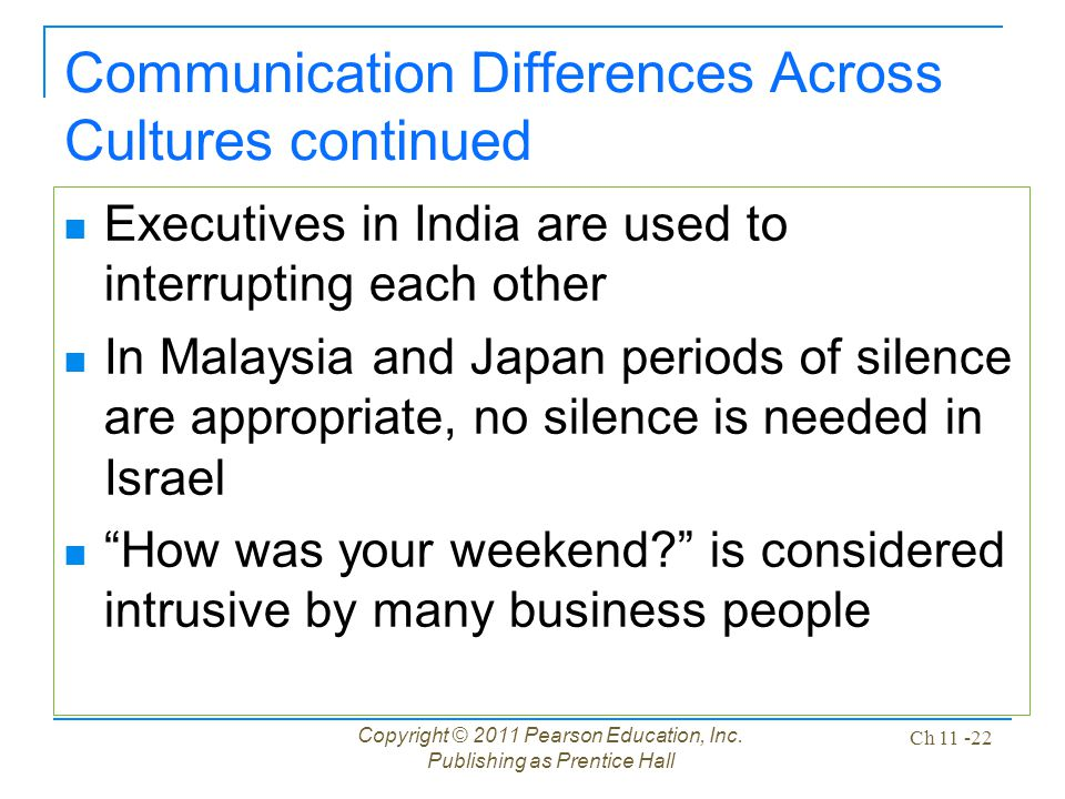 Copyright © 2011 Pearson Education, Inc. Publishing as Prentice Hall Ch 11 -22 Communication Differences Across Cultures continued Executives in India