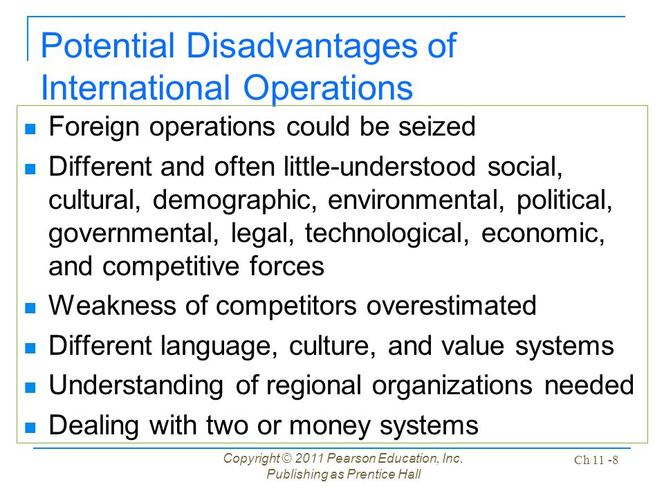 Copyright © 2011 Pearson Education, Inc. Publishing as Prentice Hall Ch 11 -8 Potential Disadvantages of International Operations Foreign operations c