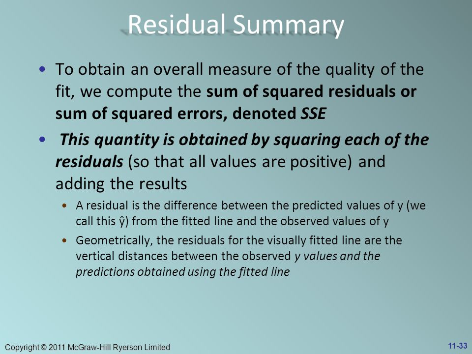 Copyright © 2011 McGraw-Hill Ryerson Limited To obtain an overall measure of the quality of the fit, we compute the sum of squared residuals or sum of squared errors, denoted SSE This quantity is obtained by squaring each of the residuals (so that all values are positive) and adding the results A residual is the difference between the predicted values of y (we call this ŷ) from the fitted line and the observed values of y Geometrically, the residuals for the visually fitted line are the vertical distances between the observed y values and the predictions obtained using the fitted line 11-33