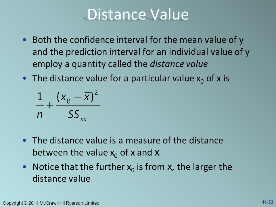 Copyright © 2011 McGraw-Hill Ryerson Limited Both the confidence interval for the mean value of y and the prediction interval for an individual value of y employ a quantity called the distance value The distance value for a particular value x 0 of x is The distance value is a measure of the distance between the value x 0 of x and x Notice that the further x 0 is from x, the larger the distance value 11-53