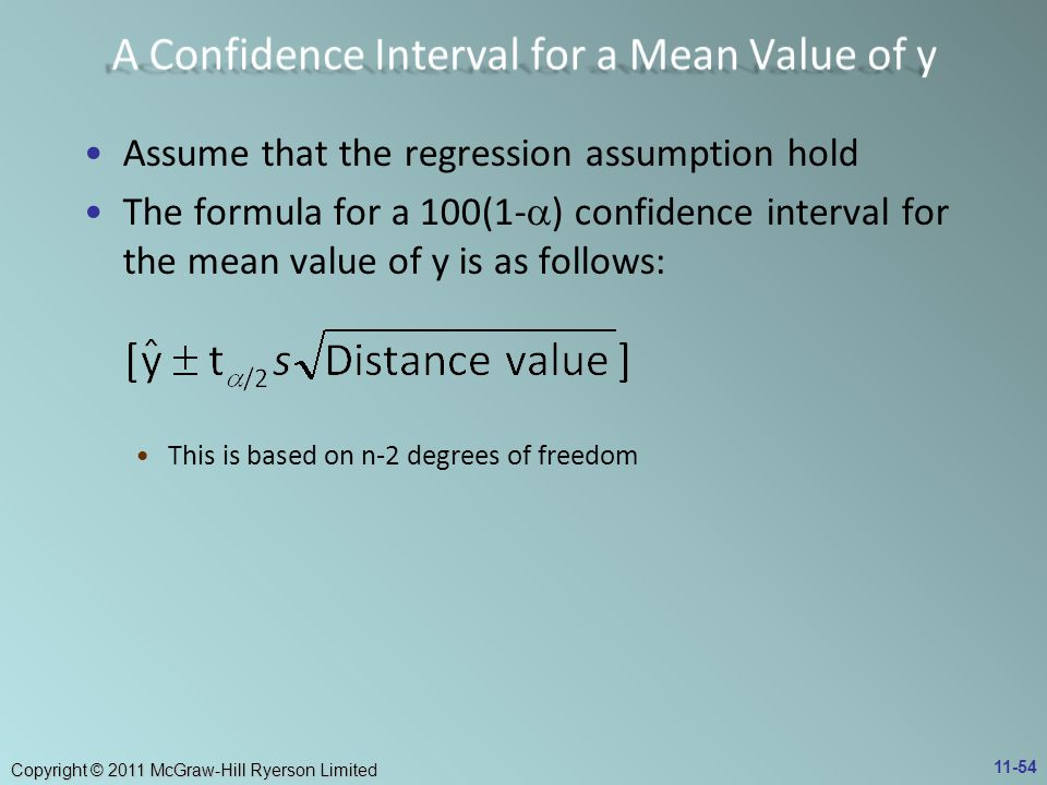 Copyright © 2011 McGraw-Hill Ryerson Limited Assume that the regression assumption hold The formula for a 100(1-  ) confidence interval for the mean value of y is as follows: This is based on n-2 degrees of freedom 11-54