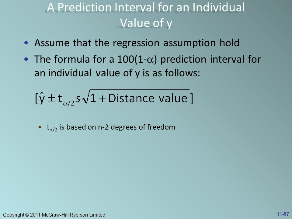 Copyright © 2011 McGraw-Hill Ryerson Limited Assume that the regression assumption hold The formula for a 100(1-  ) prediction interval for an individual value of y is as follows: t α/2 is based on n-2 degrees of freedom 11-57