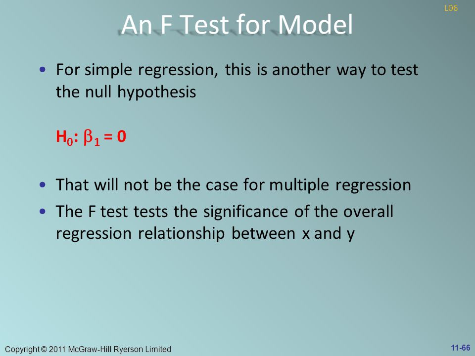 Copyright © 2011 McGraw-Hill Ryerson Limited For simple regression, this is another way to test the null hypothesis H 0 :  1 = 0 That will not be the case for multiple regression The F test tests the significance of the overall regression relationship between x and y 11-66 L06