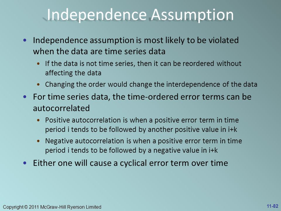 Copyright © 2011 McGraw-Hill Ryerson Limited Independence assumption is most likely to be violated when the data are time series data If the data is not time series, then it can be reordered without affecting the data Changing the order would change the interdependence of the data For time series data, the time-ordered error terms can be autocorrelated Positive autocorrelation is when a positive error term in time period i tends to be followed by another positive value in i+k Negative autocorrelation is when a positive error term in time period i tends to be followed by a negative value in i+k Either one will cause a cyclical error term over time 11-82