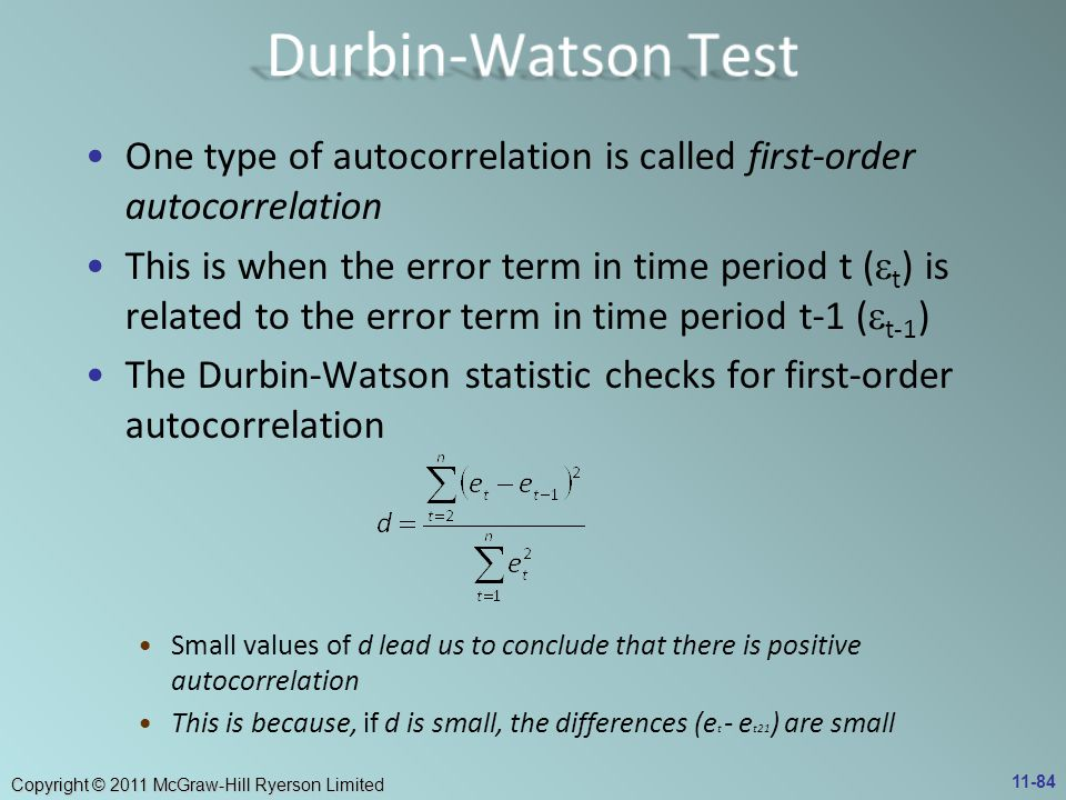 Copyright © 2011 McGraw-Hill Ryerson Limited One type of autocorrelation is called first-order autocorrelation This is when the error term in time period t (  t ) is related to the error term in time period t-1 (  t-1 ) The Durbin-Watson statistic checks for first-order autocorrelation Small values of d lead us to conclude that there is positive autocorrelation This is because, if d is small, the differences (e t - e t21 ) are small 11-84