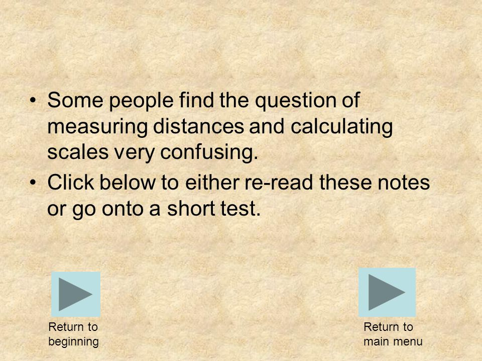 Some people find the question of measuring distances and calculating scales very confusing. Click below to either re-read these notes or go onto a sho