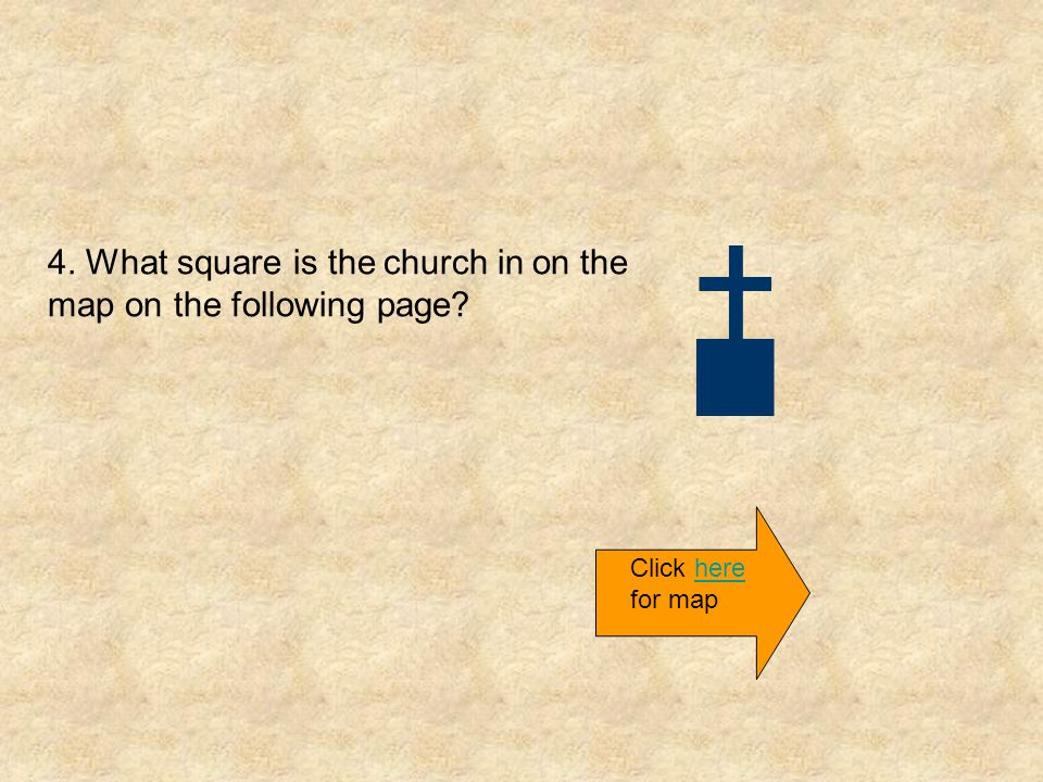 4. What square is the church in on the map on the following page? Click here for maphere