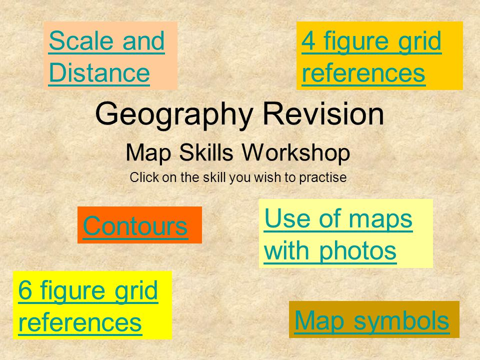 Geography Revision Map Skills Workshop Click on the skill you wish to practise Contours 4 figure grid references 6 figure grid references Map symbols