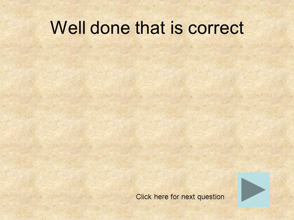 Well done that is correct Click here for next question