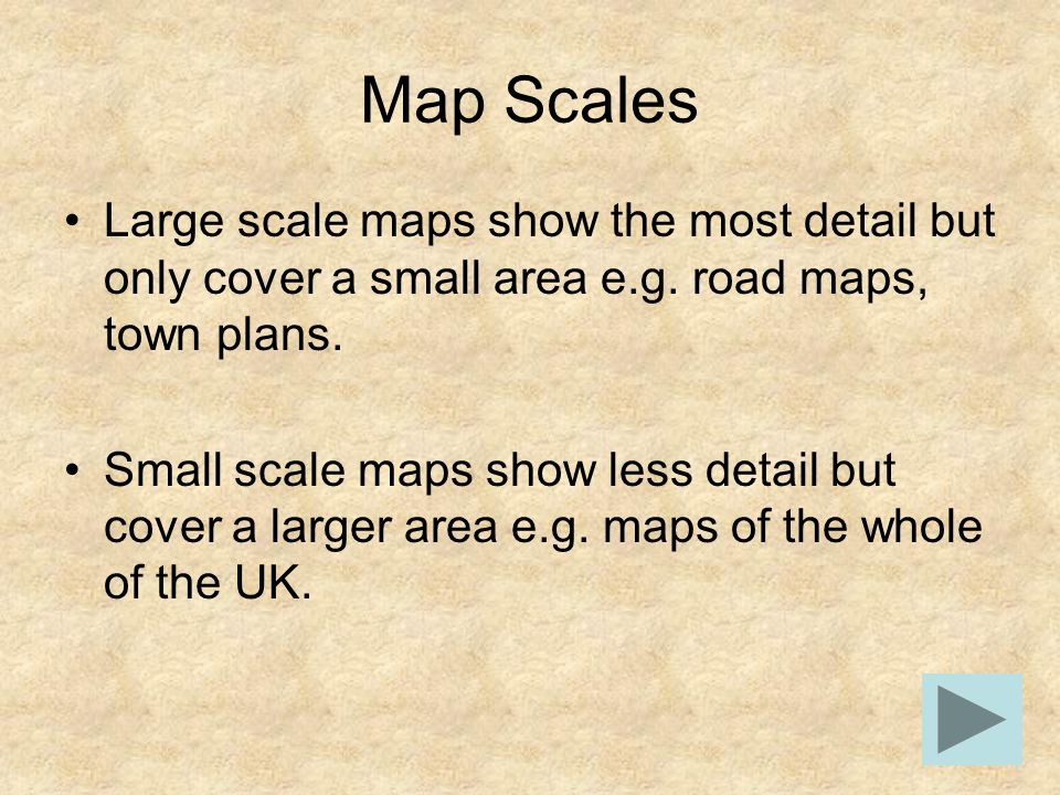 Map Scales Large scale maps show the most detail but only cover a small area e.g. road maps, town plans. Small scale maps show less detail but cover a