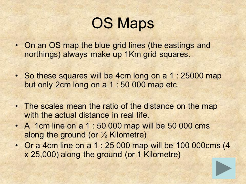 OS Maps On an OS map the blue grid lines (the eastings and northings) always make up 1Km grid squares. So these squares will be 4cm long on a 1 : 2500