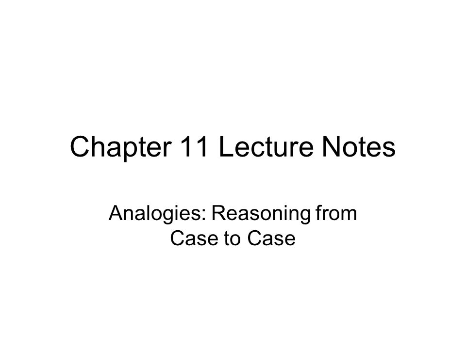 Chapter 11 Lecture Notes Analogies: Reasoning from Case to Case