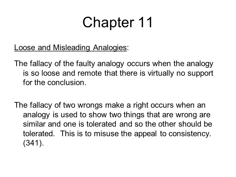 Chapter 11 Loose and Misleading Analogies: The fallacy of the faulty analogy occurs when the analogy is so loose and remote that there is virtually no support for the conclusion.