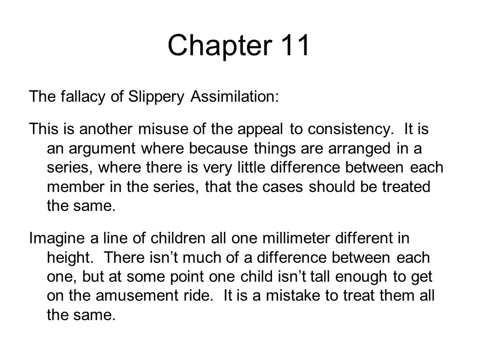 Chapter 11 The fallacy of Slippery Assimilation: This is another misuse of the appeal to consistency. It is an argument where because things are arran