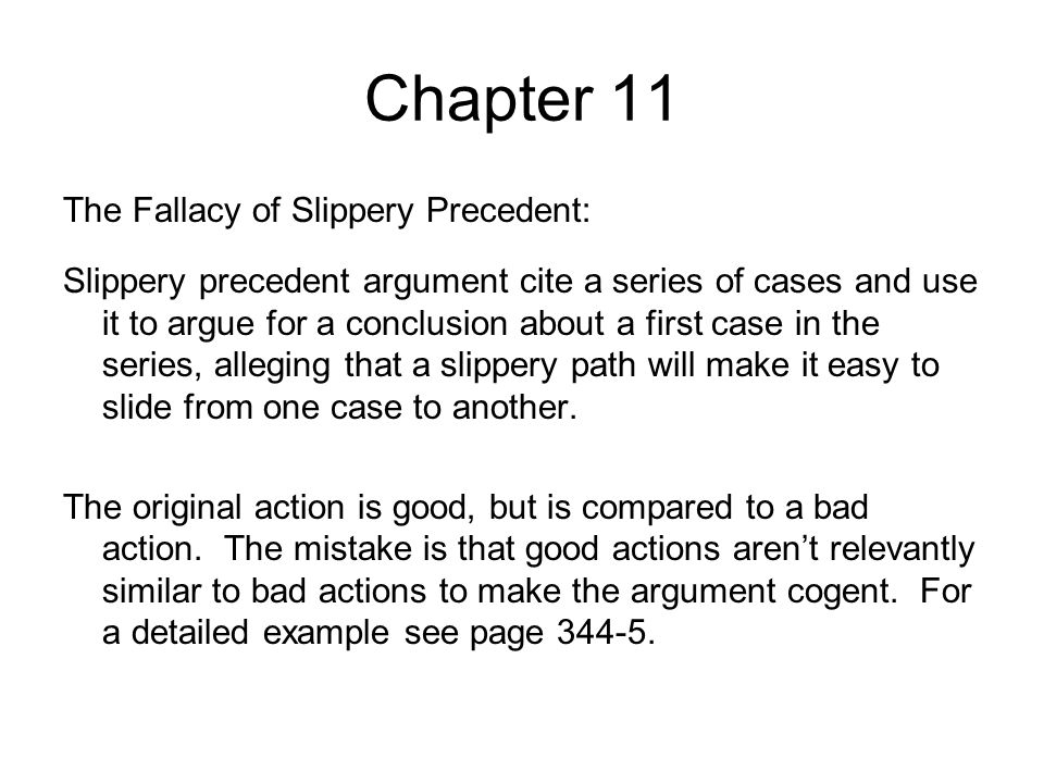 Chapter 11 The Fallacy of Slippery Precedent: Slippery precedent argument cite a series of cases and use it to argue for a conclusion about a first ca