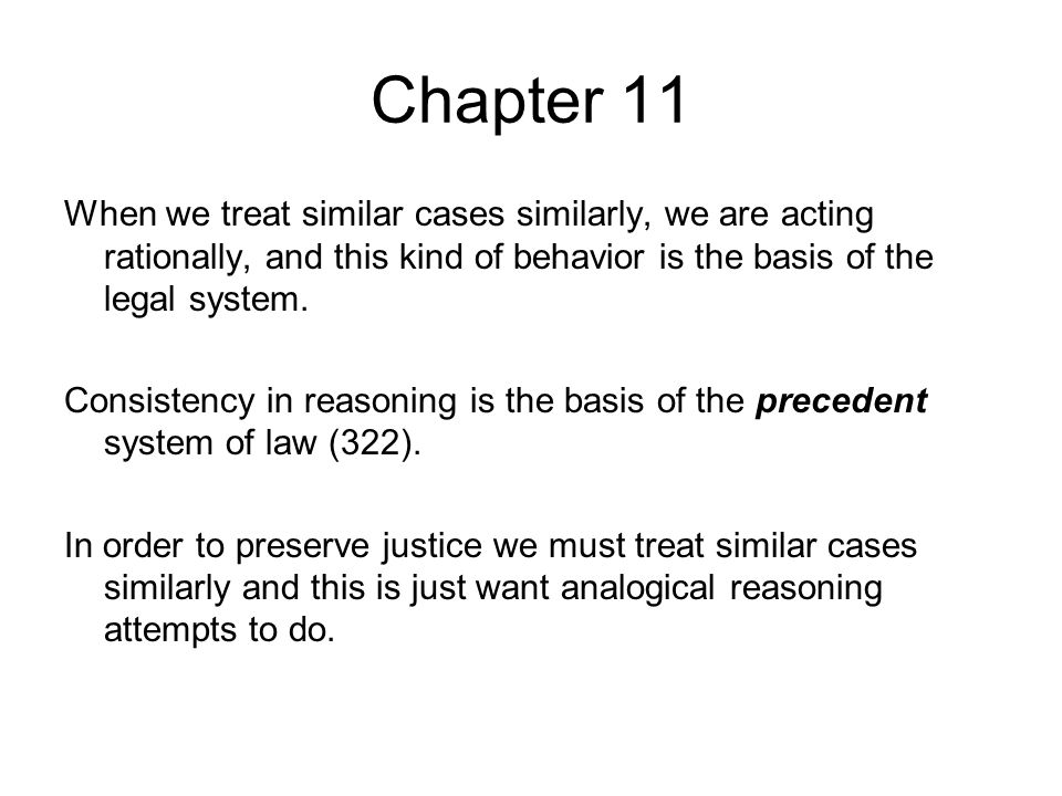 Chapter 11 When we treat similar cases similarly, we are acting rationally, and this kind of behavior is the basis of the legal system.