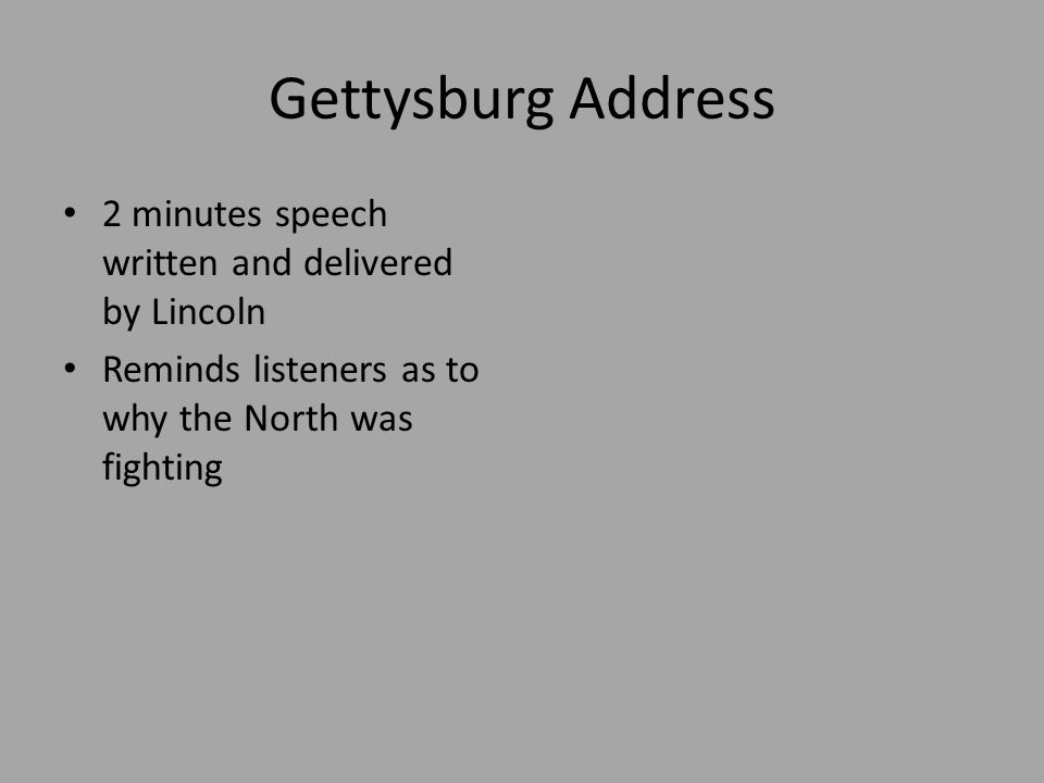Gettysburg Address 2 minutes speech written and delivered by Lincoln Reminds listeners as to why the North was fighting