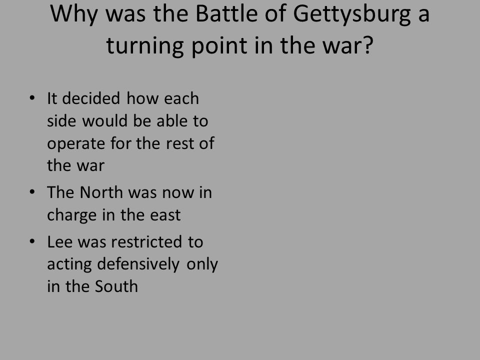 Why was the Battle of Gettysburg a turning point in the war? It decided how each side would be able to operate for the rest of the war The North was n