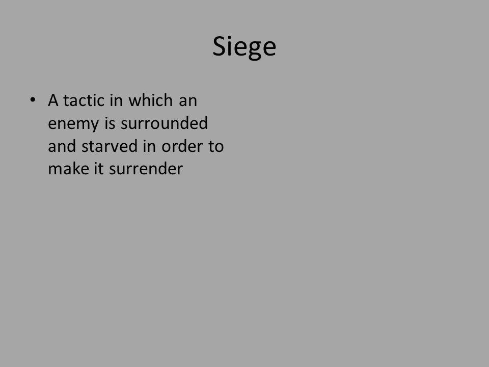 Siege A tactic in which an enemy is surrounded and starved in order to make it surrender