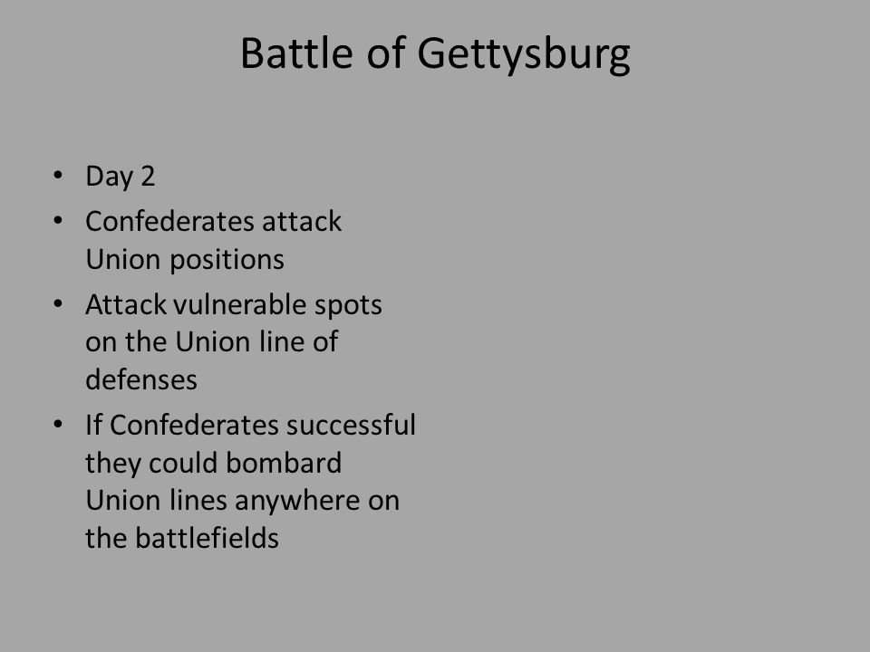 Battle of Gettysburg Day 2 Confederates attack Union positions Attack vulnerable spots on the Union line of defenses If Confederates successful they c