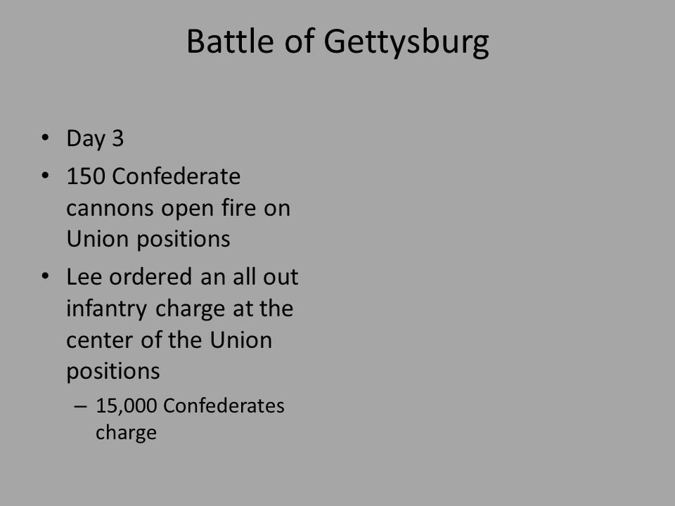 Battle of Gettysburg Pickett's Charge Confederate Troops (5,000 serving under General George Pickett) marched across about a mile of open ground Union cannons shooting at them Only a few hundred Confederates reach their destination