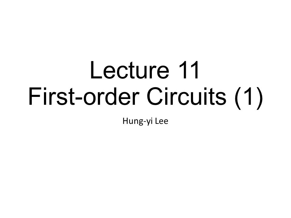 Lecture 11 First-order Circuits (1) Hung-yi Lee