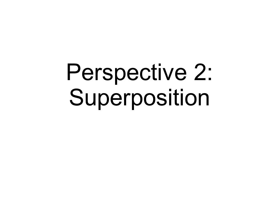 Perspective 2: Superposition