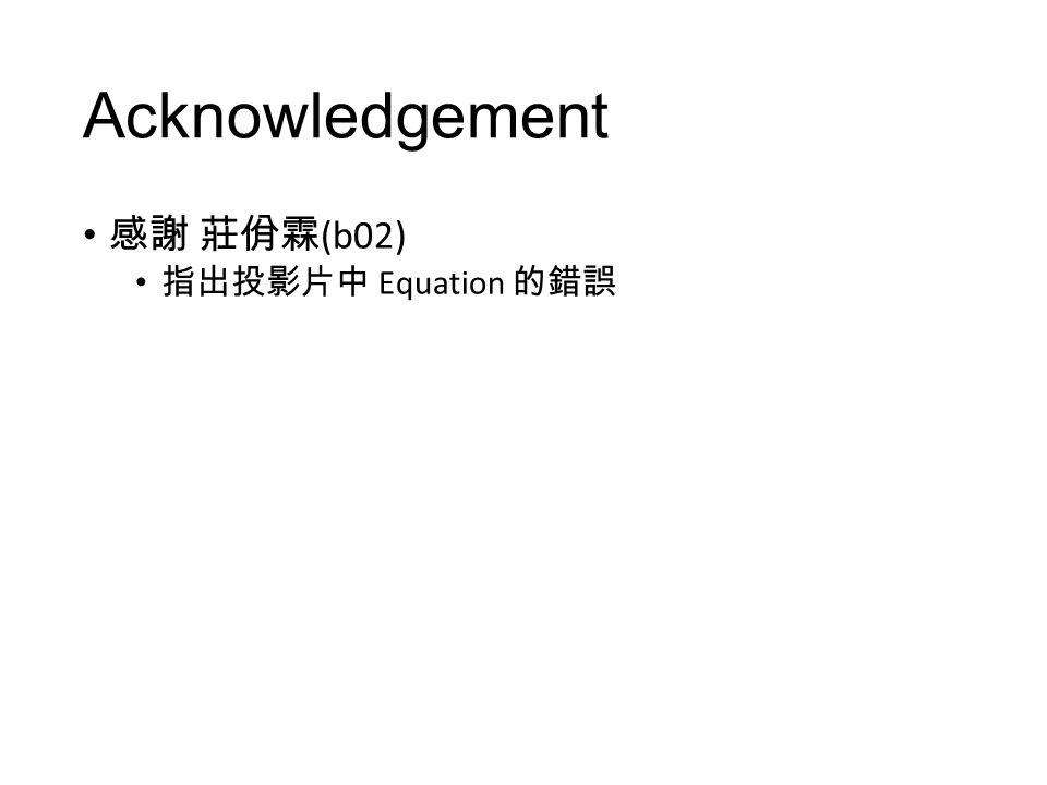 Acknowledgement 感謝 莊佾霖 (b02) 指出投影片中 Equation 的錯誤