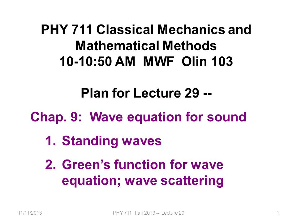 11/11/2013PHY 711 Fall 2013 -- Lecture 291 PHY 711 Classical Mechanics and Mathematical Methods 10-10:50 AM MWF Olin 103 Plan for Lecture 29 -- Chap.