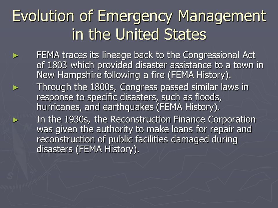 The Creation of FEMA ► The agency was activated by Executive Order 12127, Federal Emergency Management Agency, of March 31, 1979, which transferred ► the National Fire Prevention and Control Administration and the National Academy for Fire Prevention and Control from the Department of Commerce; ► the National Flood Insurance Program from the Department of Housing and Urban Development; and ► the Emergency Broadcast System from Executive Office of the President.