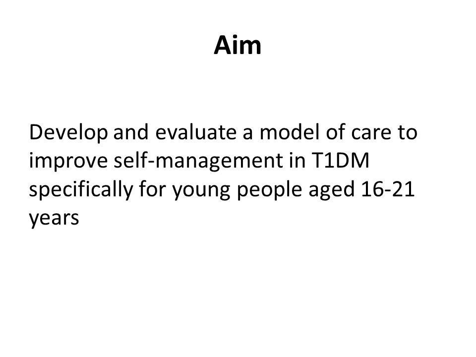 Aim Develop and evaluate a model of care to improve self-management in T1DM specifically for young people aged 16-21 years