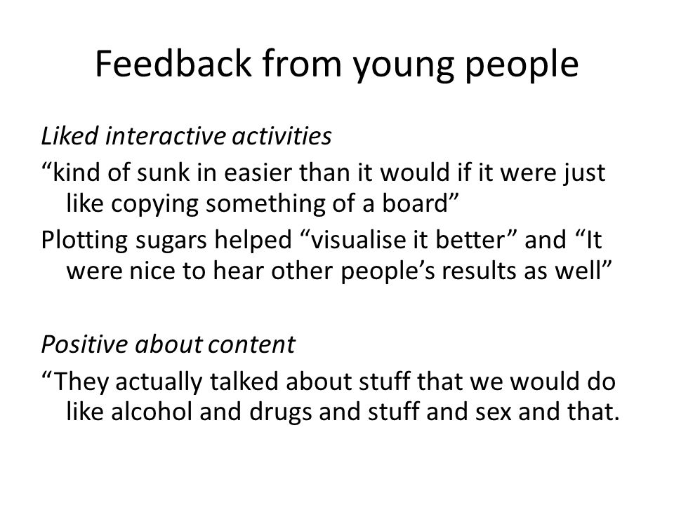 Feedback from young people Liked interactive activities kind of sunk in easier than it would if it were just like copying something of a board Plotting sugars helped visualise it better and It were nice to hear other people's results as well Positive about content They actually talked about stuff that we would do like alcohol and drugs and stuff and sex and that.
