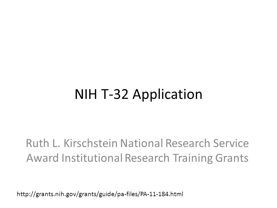 NIH T-32 Application – PA-11-184 Components of Participating Organizations National Cancer Institute (NCI), (http://www.nci.nih.gov) National Eye Institute (NEI), (http://www.nei.nih.gov) National Heart, Lung, and Blood Institute (NHLBI), (http://www.nhlbi.nih.gov) National Human Genome Research Institute (NHGRI), (http://www.nhgri.nih.gov) National Institute on Aging (NIA), (http://www.nia.nih.gov) National Institute on Alcohol Abuse and Alcoholism (NIAAA), (http://www.niaaa.nih.gov) National Institute of Allergy and Infectious Diseases (NIAID), (http://www.niaid.nih.gov) National Institute of Arthritis and Musculoskeletal and Skin Diseases (NIAMS), (http://www.niams.nih.gov) National Institute of Biomedical Imaging and Bioengineering (NIBIB), (http://www.nibib.nih.gov) Eunice Kennedy Shriver National Institute of Child Health and Human Development (NICHD), (http://www.nichd.nih.gov) National Institute on Deafness and Other Communication Disorders (NIDCD), (http://www.nidcd.nih.gov) National Institute of Diabetes and Digestive and Kidney Diseases (NIDDK), (http://www.niddk.nih.gov) National Institute on Drug Abuse (NIDA), (http://www.nida.nih.gov) National Institute of Environmental Health Sciences (NIEHS), (http://www.niehs.nih.gov) National Institute of General Medical Sciences (NIGMS), (http://www.nigms.nih.gov) National Institute of Mental Health (NIMH), (http://www.nimh.nih.gov) National Institute of Neurological Disorders and Stroke (NINDS), (http://www.ninds.nih.gov) National Institute of Nursing Research (NINR), (http://www.ninr.nih.gov/) Fogarty International Center (FIC), (http://www.fic.nih.gov/) National Center for Complementary and Alternative Medicine (NCCAM), (http://www.nccam.nih.gov) National Center for Research Resources (NCRR), (http://www.ncrr.nih.gov) Office of Dietary Supplements (ODS), (http://ods.od.nih.gov/)http://www.nci.nih.govhttp://www.nei.nih.govhttp://www.nhlbi.nih.govhttp://www.nhgri.nih.govhttp://www.nia.nih.govhttp://www.niaaa.nih.