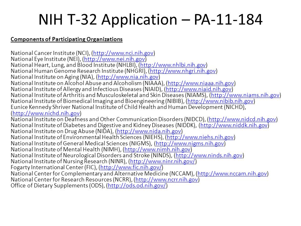 NIH T-32 Application – PA-11-184 Components of Participating Organizations National Cancer Institute (NCI), (http://www.nci.nih.gov) National Eye Institute (NEI), (http://www.nei.nih.gov) National Heart, Lung, and Blood Institute (NHLBI), (http://www.nhlbi.nih.gov) National Human Genome Research Institute (NHGRI), (http://www.nhgri.nih.gov) National Institute on Aging (NIA), (http://www.nia.nih.gov) National Institute on Alcohol Abuse and Alcoholism (NIAAA), (http://www.niaaa.nih.gov) National Institute of Allergy and Infectious Diseases (NIAID), (http://www.niaid.nih.gov) National Institute of Arthritis and Musculoskeletal and Skin Diseases (NIAMS), (http://www.niams.nih.gov) National Institute of Biomedical Imaging and Bioengineering (NIBIB), (http://www.nibib.nih.gov) Eunice Kennedy Shriver National Institute of Child Health and Human Development (NICHD), (http://www.nichd.nih.gov) National Institute on Deafness and Other Communication Disorders (NIDCD), (http://www.nidcd.nih.gov) National Institute of Diabetes and Digestive and Kidney Diseases (NIDDK), (http://www.niddk.nih.gov) National Institute on Drug Abuse (NIDA), (http://www.nida.nih.gov) National Institute of Environmental Health Sciences (NIEHS), (http://www.niehs.nih.gov) National Institute of General Medical Sciences (NIGMS), (http://www.nigms.nih.gov) National Institute of Mental Health (NIMH), (http://www.nimh.nih.gov) National Institute of Neurological Disorders and Stroke (NINDS), (http://www.ninds.nih.gov) National Institute of Nursing Research (NINR), (http://www.ninr.nih.gov/) Fogarty International Center (FIC), (http://www.fic.nih.gov/) National Center for Complementary and Alternative Medicine (NCCAM), (http://www.nccam.nih.gov) National Center for Research Resources (NCRR), (http://www.ncrr.nih.gov) Office of Dietary Supplements (ODS), (http://ods.od.nih.gov/)http://www.nci.nih.govhttp://www.nei.nih.govhttp://www.nhlbi.nih.govhttp://www.nhgri.nih.govhttp://www.nia.nih.govhttp://www.niaaa.nih.govhttp://www.niaid.nih.govhttp://www.niams.nih.govhttp://www.nibib.nih.govhttp://www.nichd.nih.govhttp://www.nidcd.nih.govhttp://www.niddk.nih.govhttp://www.nida.nih.govhttp://www.niehs.nih.govhttp://www.nigms.nih.govhttp://www.nimh.nih.govhttp://www.ninds.nih.govhttp://www.ninr.nih.gov/http://www.fic.nih.gov/http://www.nccam.nih.govhttp://www.ncrr.nih.govhttp://ods.od.nih.gov/