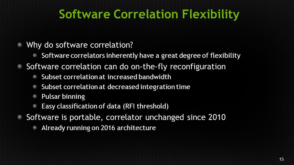 15 Software Correlation Flexibility Why do software correlation? Software correlators inherently have a great degree of flexibility Software correlati