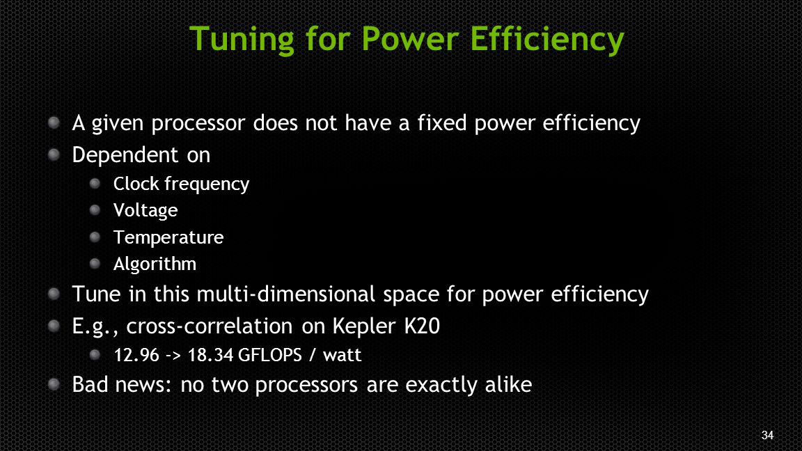 34 Tuning for Power Efficiency A given processor does not have a fixed power efficiency Dependent on Clock frequency Voltage Temperature Algorithm Tune in this multi-dimensional space for power efficiency E.g., cross-correlation on Kepler K20 12.96 -> 18.34 GFLOPS / watt Bad news: no two processors are exactly alike