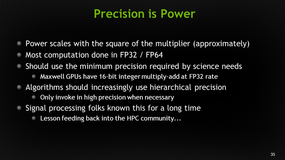 35 Precision is Power Power scales with the square of the multiplier (approximately) Most computation done in FP32 / FP64 Should use the minimum precision required by science needs Maxwell GPUs have 16-bit integer multiply-add at FP32 rate Algorithms should increasingly use hierarchical precision Only invoke in high precision when necessary Signal processing folks known this for a long time Lesson feeding back into the HPC community...