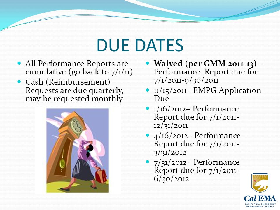 DUE DATES All Performance Reports are cumulative (go back to 7/1/11) Cash (Reimbursement) Requests are due quarterly, may be requested monthly Waived (per GMM 2011-13) – Performance Report due for 7/1/2011-9/30/2011 11/15/2011– EMPG Application Due 1/16/2012– Performance Report due for 7/1/2011- 12/31/2011 4/16/2012– Performance Report due for 7/1/2011- 3/31/2012 7/31/2012– Performance Report due for 7/1/2011- 6/30/2012