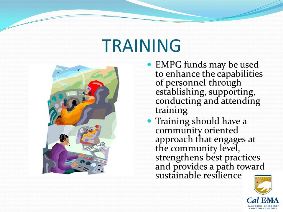 TRAINING EMPG funds may be used to enhance the capabilities of personnel through establishing, supporting, conducting and attending training Training should have a community oriented approach that engages at the community level, strengthens best practices and provides a path toward sustainable resilience