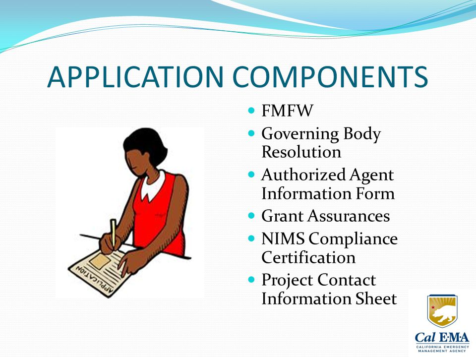 APPLICATION COMPONENTS FMFW Governing Body Resolution Authorized Agent Information Form Grant Assurances NIMS Compliance Certification Project Contact Information Sheet