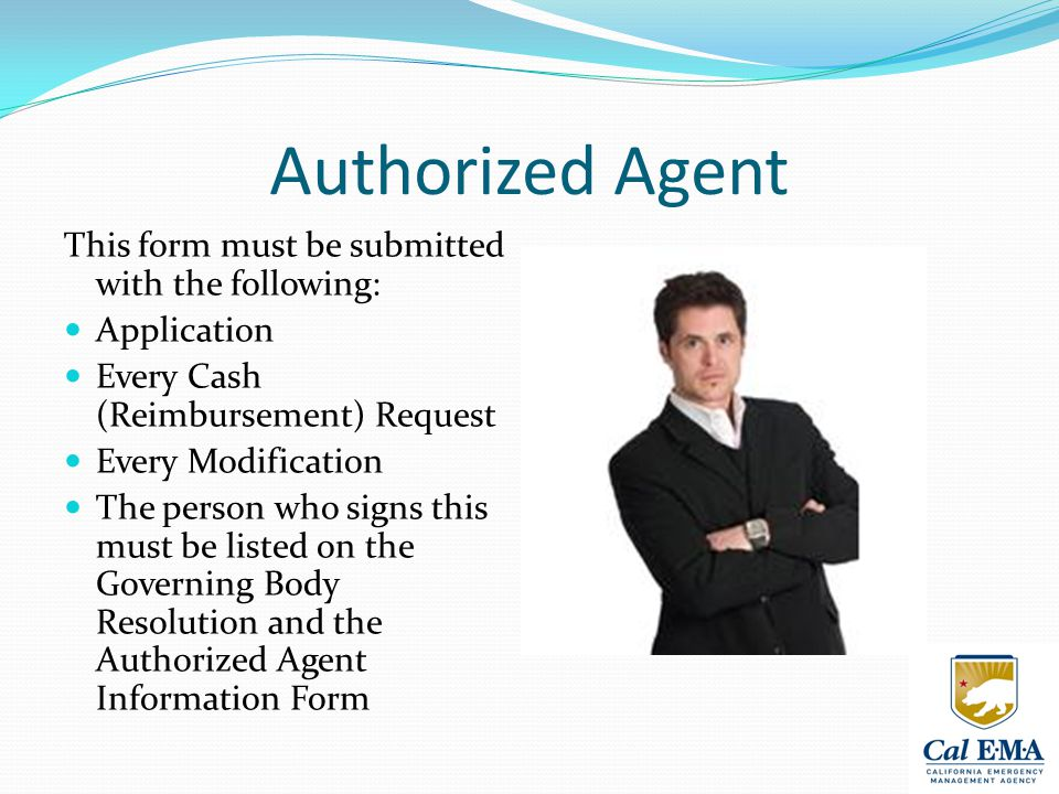 Authorized Agent This form must be submitted with the following: Application Every Cash (Reimbursement) Request Every Modification The person who signs this must be listed on the Governing Body Resolution and the Authorized Agent Information Form