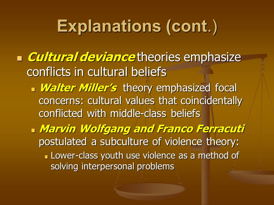 Explanations (cont.) Cultural deviance theories emphasize conflicts in cultural beliefs Cultural deviance theories emphasize conflicts in cultural beliefs Walter Miller's theory emphasized focal concerns: cultural values that coincidentally conflicted with middle-class beliefs Marvin Wolfgang and Franco Ferracuti postulated a subculture of violence theory: Lower-class youth use violence as a method of solving interpersonal problems
