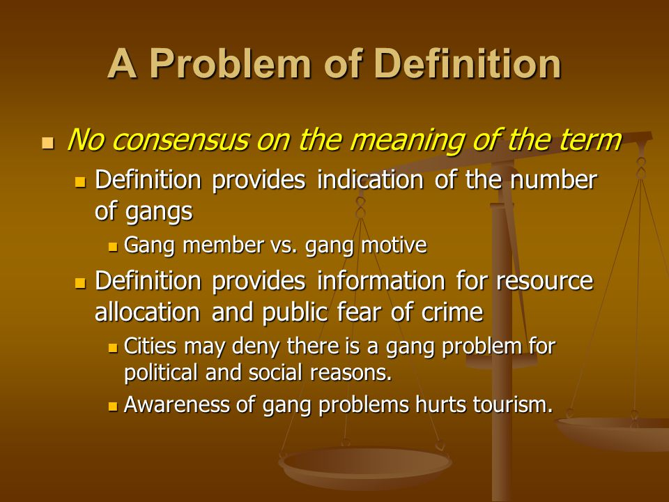 A Problem of Definition No consensus on the meaning of the term No consensus on the meaning of the term Definition provides indication of the number of gangs Definition provides indication of the number of gangs Gang member vs.