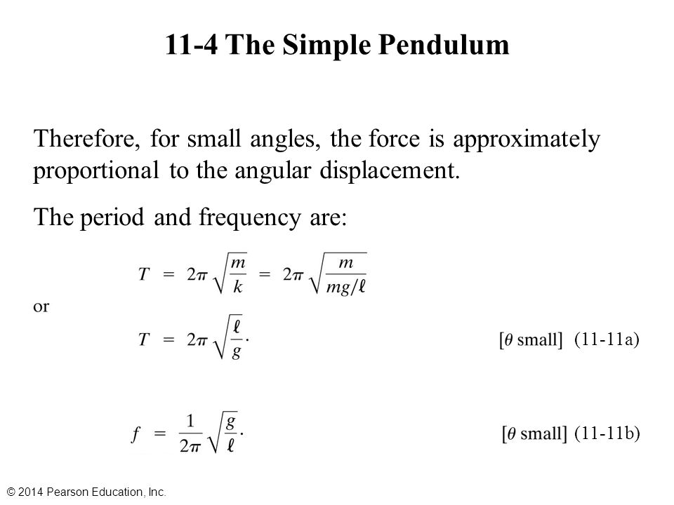 11-4 The Simple Pendulum Therefore, for small angles, the force is approximately proportional to the angular displacement. The period and frequency ar