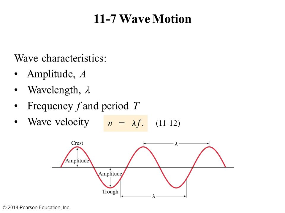 11-7 Wave Motion Wave characteristics: Amplitude, A Wavelength, λ Frequency f and period T Wave velocity © 2014 Pearson Education, Inc. (11-12)