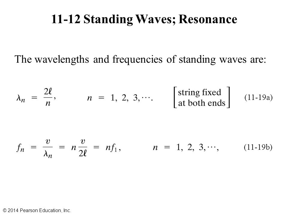 11-12 Standing Waves; Resonance © 2014 Pearson Education, Inc. The wavelengths and frequencies of standing waves are: (11-19a) (11-19b)