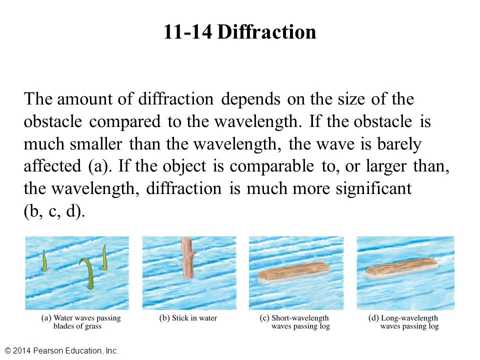 11-14 Diffraction © 2014 Pearson Education, Inc. The amount of diffraction depends on the size of the obstacle compared to the wavelength. If the obst