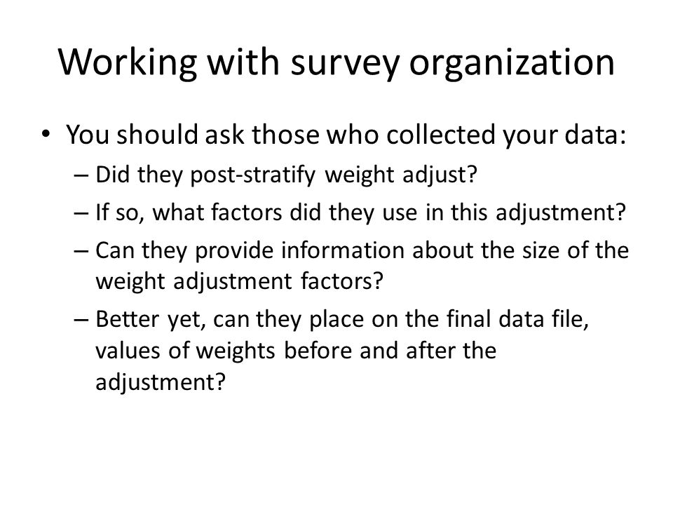 Working with survey organization You should ask those who collected your data: – Did they post-stratify weight adjust.