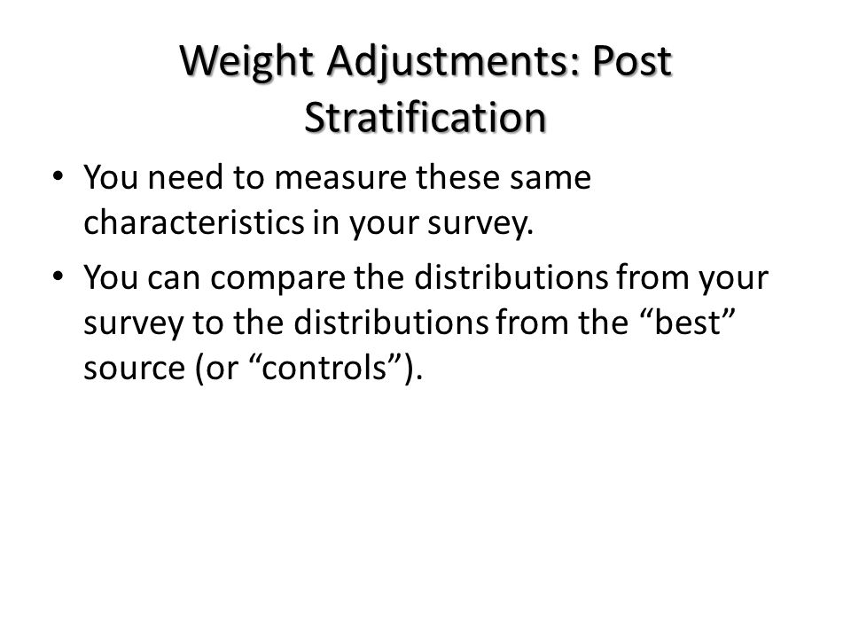 Weight Adjustments: Post Stratification You need to measure these same characteristics in your survey.