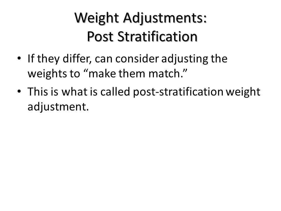 Weight Adjustments: Post Stratification If they differ, can consider adjusting the weights to make them match. This is what is called post-stratification weight adjustment.